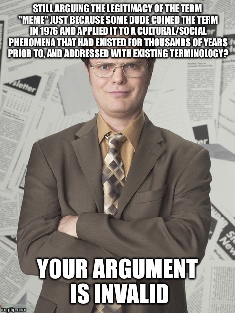 "Dwight Schrute 2 | STILL ARGUING THE LEGITIMACY OF THE TERM ""MEME"" JUST BECAUSE SOME DUDE COINED THE TERM IN 1976 AND APPLIED IT TO A CULTURAL/SOCIAL PHENOMENA 