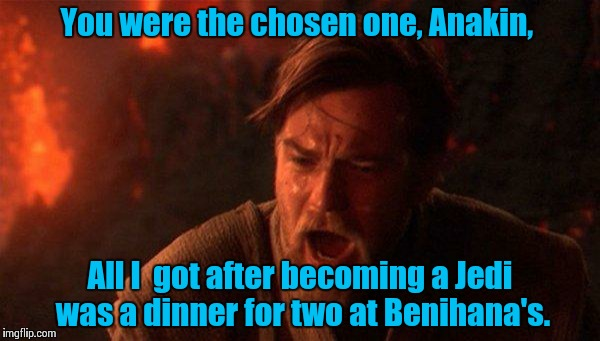 You Were The Chosen One (Star Wars) | You were the chosen one, Anakin, All I  got after becoming a Jedi was a dinner for two at Benihana's. | image tagged in you were the chosen one star wars | made w/ Imgflip meme maker