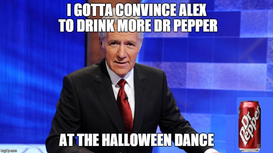 Early Halloween Rush Hour,Gotta Get that Dr. Pepper | I GOTTA CONVINCE ALEX TO DRINK MORE DR PEPPER AT THE HALLOWEEN DANCE | image tagged in alex trebek,dr pepper,halloween,jeopardy | made w/ Imgflip meme maker