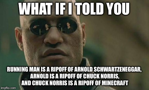 Matrix Morpheus Meme | WHAT IF I TOLD YOU RUNNING MAN IS A RIPOFF OF ARNOLD SCHWARTZENEGGAR, ARNOLD IS A RIPOFF OF CHUCK NORRIS, AND CHUCK NORRIS IS A RIPOFF OF MI | image tagged in memes,matrix morpheus | made w/ Imgflip meme maker
