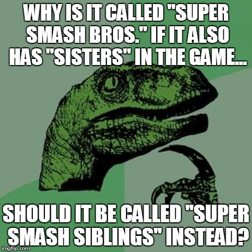 "Philosoraptor Meme | WHY IS IT CALLED ""SUPER SMASH BROS."" IF IT ALSO HAS ""SISTERS"" IN THE GAME... SHOULD IT BE CALLED ""SUPER SMASH SIBLINGS"" INSTEAD? 