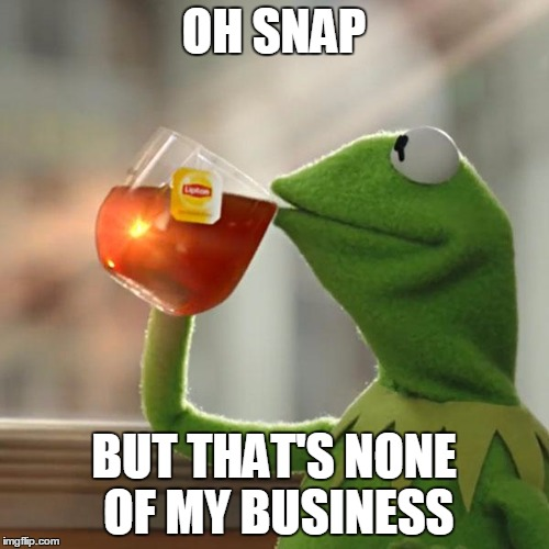 But Thats None Of My Business Meme | OH SNAP BUT THAT'S NONE OF MY BUSINESS | image tagged in memes,but thats none of my business,kermit the frog | made w/ Imgflip meme maker