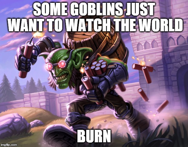 SOME GOBLINS JUST WANT TO WATCH THE WORLD BURN | image tagged in hearthstone,goblin,crazy,blizzard,world of warcraft | made w/ Imgflip meme maker