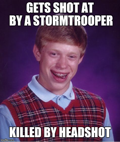 Bad Luck Brian Meme | GETS SHOT AT BY A STORMTROOPER KILLED BY HEADSHOT | image tagged in memes,bad luck brian | made w/ Imgflip meme maker