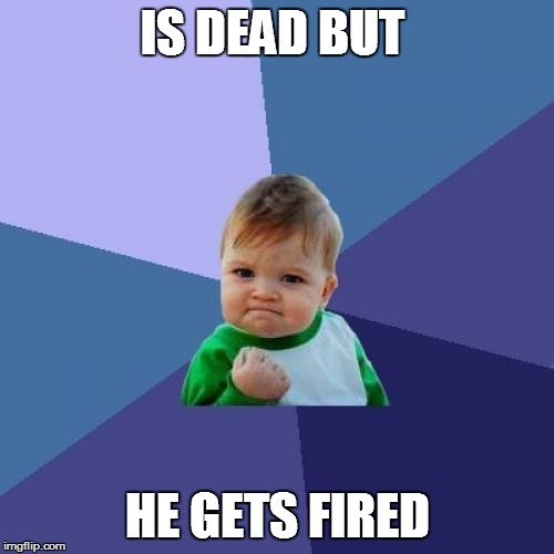 Success Kid Meme | IS DEAD BUT HE GETS FIRED | image tagged in memes,success kid | made w/ Imgflip meme maker