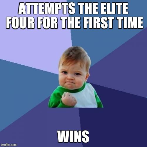 I've Never Actually Done That Before. | ATTEMPTS THE ELITE FOUR FOR THE FIRST TIME WINS | image tagged in memes,success kid | made w/ Imgflip meme maker