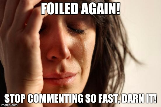 First World Problems Meme | FOILED AGAIN! STOP COMMENTING SO FAST, DARN IT! | image tagged in memes,first world problems | made w/ Imgflip meme maker
