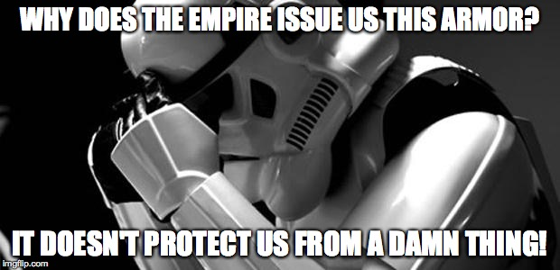 Armor Failure on a Mass Scale | WHY DOES THE EMPIRE ISSUE US THIS ARMOR? IT DOESN'T PROTECT US FROM A DAMN THING! | image tagged in star wars,stormtrooper,armor,blaster,bad luck stormtrooper | made w/ Imgflip meme maker