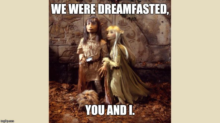 The Dark crystal | WE WERE DREAMFASTED, YOU AND I. | image tagged in dreamfasting,dreamfasted,jim henson,dark crystal | made w/ Imgflip meme maker