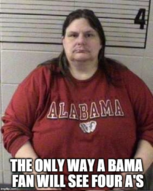 Crimson Tide Fan | THE ONLY WAY A BAMA FAN WILL SEE FOUR A'S | image tagged in alabama,sec,georgia,crimson tide,lsu,auburn | made w/ Imgflip meme maker