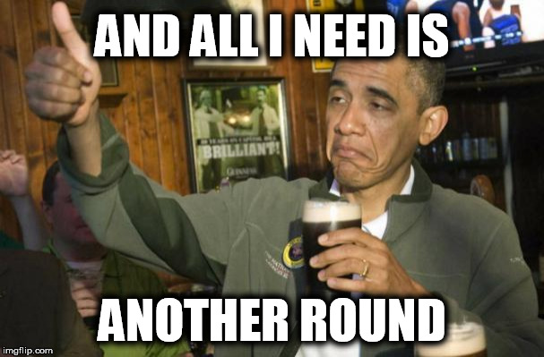AND ALL I NEED IS ANOTHER ROUND | made w/ Imgflip meme maker