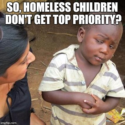 Third World Skeptical Kid Meme | SO, HOMELESS CHILDREN DON'T GET TOP PRIORITY? | image tagged in memes,third world skeptical kid | made w/ Imgflip meme maker