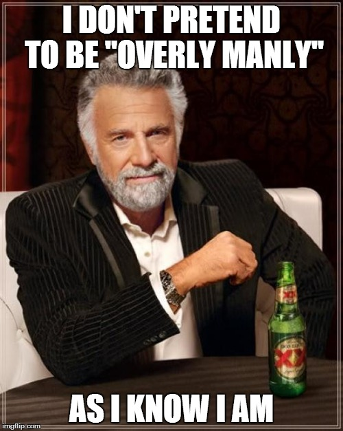 "I DON'T PRETEND TO BE ""OVERLY MANLY"" AS I KNOW I AM 