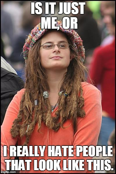 College Liberal | IS IT JUST ME, OR I REALLY HATE PEOPLE THAT LOOK LIKE THIS. | image tagged in memes,college liberal | made w/ Imgflip meme maker