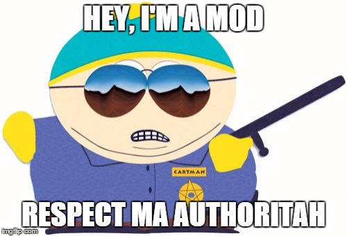 Officer Cartman | HEY, I'M A MOD RESPECT MA AUTHORITAH | image tagged in memes,officer cartman | made w/ Imgflip meme maker