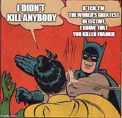 Batman Slapping Robin Meme | I DIDN'T KILL ANYBODY B*TCH, I'M THE WORLD'S GREATEST DETECTIVE, I KNOW THAT YOU KILLED FRANKIE | image tagged in memes,batman slapping robin | made w/ Imgflip meme maker