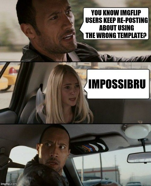 The Rock Driving Meme | YOU KNOW IMGFLIP USERS KEEP RE-POSTING ABOUT USING THE WRONG TEMPLATE? IMPOSSIBRU | image tagged in memes,the rock driving | made w/ Imgflip meme maker