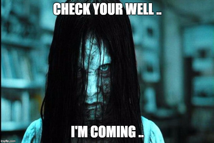 The Ring | CHECK YOUR WELL .. I'M COMING .. | image tagged in spooky,meme | made w/ Imgflip meme maker