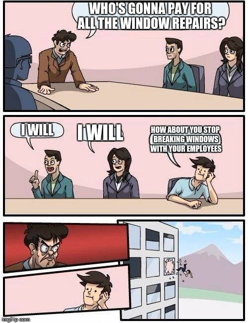 Boardroom Meeting Suggestion Meme | WHO'S GONNA PAY FOR ALL THE WINDOW REPAIRS? I WILL I WILL HOW ABOUT YOU STOP BREAKING WINDOWS WITH YOUR EMPLOYEES | image tagged in memes,boardroom meeting suggestion | made w/ Imgflip meme maker