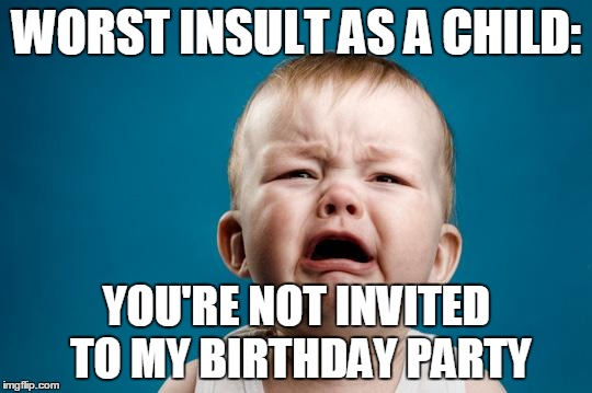 CRYING BABY | WORST INSULT AS A CHILD: YOU'RE NOT INVITED TO MY BIRTHDAY PARTY | image tagged in crying baby | made w/ Imgflip meme maker