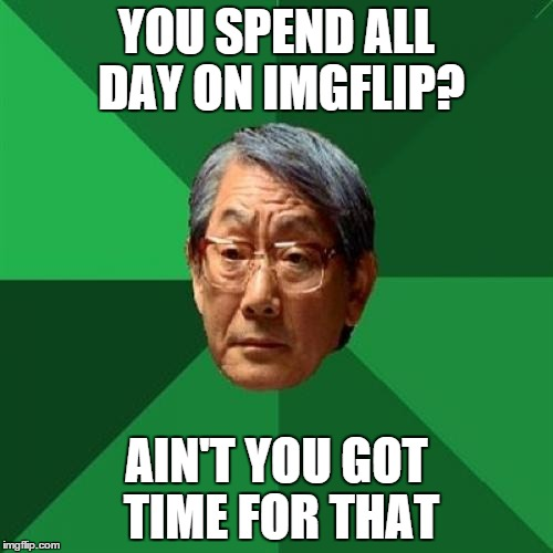 High Expectations Asian Father Meme | YOU SPEND ALL DAY ON IMGFLIP? AIN'T YOU GOT TIME FOR THAT | image tagged in memes,high expectations asian father | made w/ Imgflip meme maker