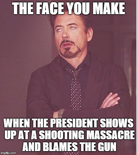 The Blame He Makes | THE FACE YOU MAKE WHEN THE PRESIDENT SHOWS UP AT A SHOOTING MASSACRE AND BLAMES THE GUN | image tagged in memes,face you make robert downey jr,barack obama,shooting,massacre,gun control | made w/ Imgflip meme maker
