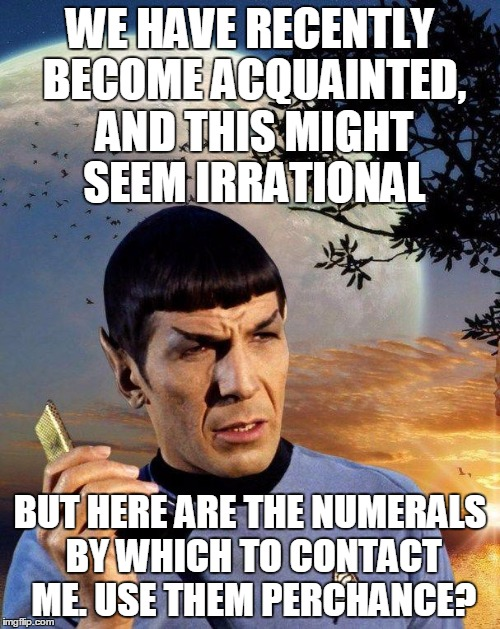 Spock Call Me Maybe | WE HAVE RECENTLY BECOME ACQUAINTED, AND THIS MIGHT SEEM IRRATIONAL BUT HERE ARE THE NUMERALS BY WHICH TO CONTACT ME. USE THEM PERCHANCE? | image tagged in spock phone | made w/ Imgflip meme maker