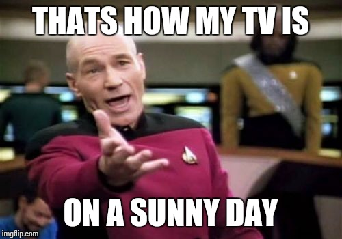 Picard Wtf Meme | THATS HOW MY TV IS ON A SUNNY DAY | image tagged in memes,picard wtf | made w/ Imgflip meme maker