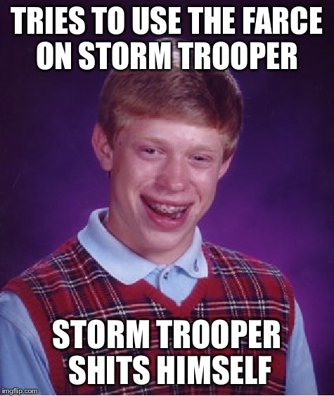 Bad Luck Brian Meme | TRIES TO USE THE FARCE ON STORM TROOPER STORM TROOPER SHITS HIMSELF | image tagged in memes,bad luck brian | made w/ Imgflip meme maker