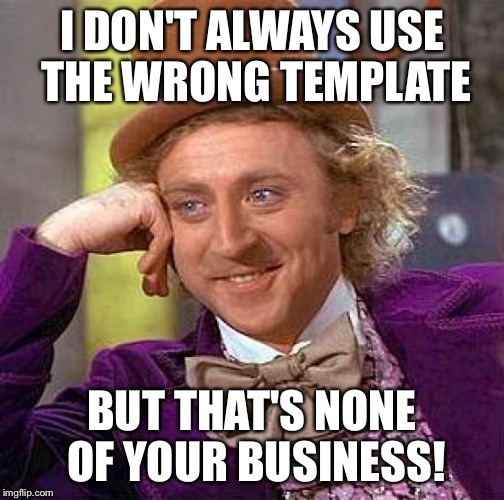 Creepy Condescending Wonka Meme | I DON'T ALWAYS USE THE WRONG TEMPLATE BUT THAT'S NONE OF YOUR BUSINESS! | image tagged in memes,creepy condescending wonka | made w/ Imgflip meme maker