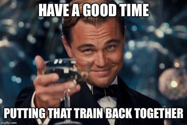 Leonardo Dicaprio Cheers Meme | HAVE A GOOD TIME PUTTING THAT TRAIN BACK TOGETHER | image tagged in memes,leonardo dicaprio cheers | made w/ Imgflip meme maker