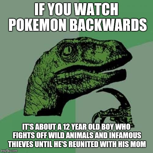 Philosoraptor Meme | IF YOU WATCH POKEMON BACKWARDS IT'S ABOUT A 12 YEAR OLD BOY WHO FIGHTS OFF WILD ANIMALS AND INFAMOUS THIEVES UNTIL HE'S REUNITED WITH HIS MO | image tagged in memes,philosoraptor | made w/ Imgflip meme maker