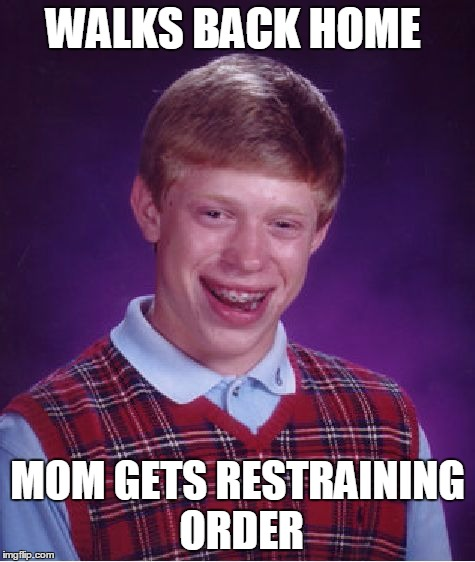 Bad Luck Brian Meme | WALKS BACK HOME MOM GETS RESTRAINING ORDER | image tagged in memes,bad luck brian | made w/ Imgflip meme maker