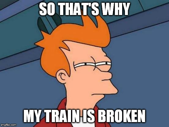 Futurama Fry Meme | SO THAT'S WHY MY TRAIN IS BROKEN | image tagged in memes,futurama fry | made w/ Imgflip meme maker