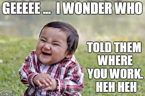 Evil Toddler Meme | GEEEEE ...  I WONDER WHO TOLD THEM WHERE YOU WORK.  HEH HEH | image tagged in memes,evil toddler | made w/ Imgflip meme maker