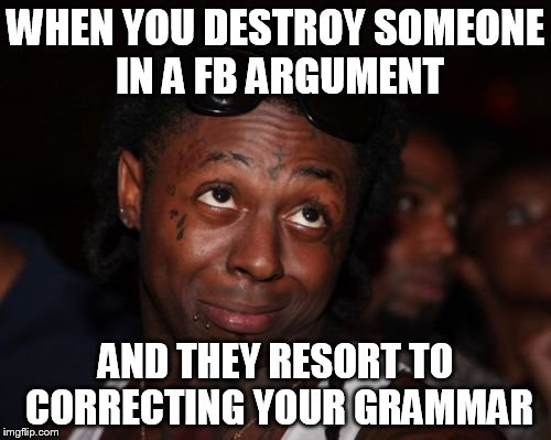 Lil Wayne | WHEN YOU DESTROY SOMEONE IN A FB ARGUMENT AND THEY RESORT TO CORRECTING YOUR GRAMMAR | image tagged in memes,lil wayne | made w/ Imgflip meme maker