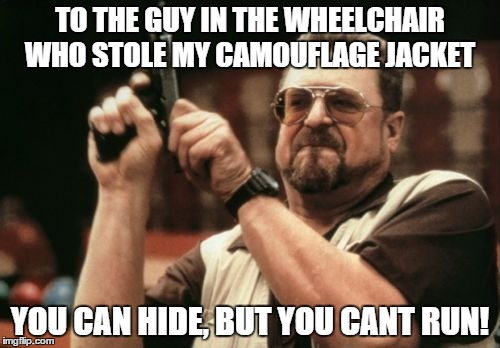 Crippled Crap! | TO THE GUY IN THE WHEELCHAIR WHO STOLE MY CAMOUFLAGE JACKET YOU CAN HIDE, BUT YOU CANT RUN! | image tagged in memes,am i the only one around here,funny memes | made w/ Imgflip meme maker