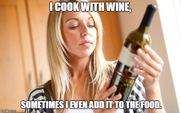 Drinking wine | I COOK WITH WINE, SOMETIMES I EVEN ADD IT TO THE FOOD. | image tagged in drinking wine | made w/ Imgflip meme maker