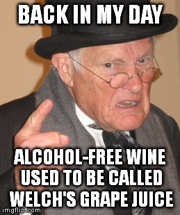 Back In My Day | BACK IN MY DAY ALCOHOL-FREE WINE USED TO BE CALLED WELCH'S GRAPE JUICE | image tagged in memes,back in my day,alcohol,alcohol-free,grape juice | made w/ Imgflip meme maker