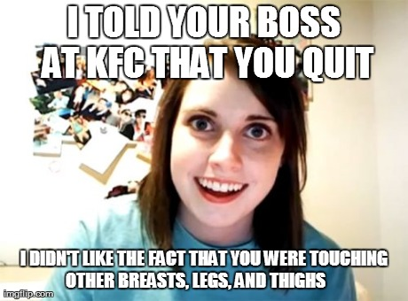 Overly Attached Girlfriend | I TOLD YOUR BOSS AT KFC THAT YOU QUIT I DIDN'T LIKE THE FACT THAT YOU WERE TOUCHING OTHER BREASTS, LEGS, AND THIGHS       | image tagged in memes,overly attached girlfriend | made w/ Imgflip meme maker