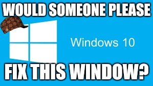 WOULD SOMEONE PLEASE FIX THIS WINDOW? | made w/ Imgflip meme maker