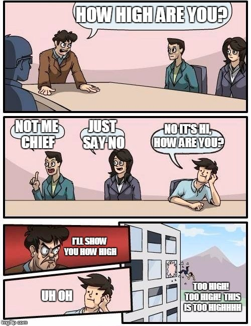Boardroom Meeting Suggestion Meme | HOW HIGH ARE YOU? NOT ME CHIEF JUST SAY NO NO IT'S HI, HOW ARE YOU? I'LL SHOW YOU HOW HIGH UH OH TOO HIGH!  TOO HIGH!  THIS IS TOO HIGHHHH | image tagged in memes,boardroom meeting suggestion | made w/ Imgflip meme maker