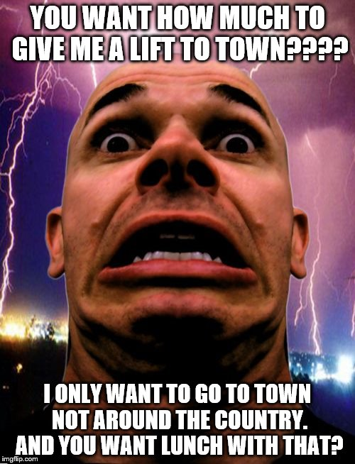 Memeo | YOU WANT HOW MUCH TO GIVE ME A LIFT TO TOWN???? I ONLY WANT TO GO TO TOWN NOT AROUND THE COUNTRY. AND YOU WANT LUNCH WITH THAT? | image tagged in memes,memeo | made w/ Imgflip meme maker