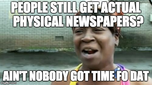 Aint Nobody Got Time For That Meme | PEOPLE STILL GET ACTUAL  PHYSICAL NEWSPAPERS? AIN'T NOBODY GOT TIME FO DAT | image tagged in memes,aint nobody got time for that | made w/ Imgflip meme maker