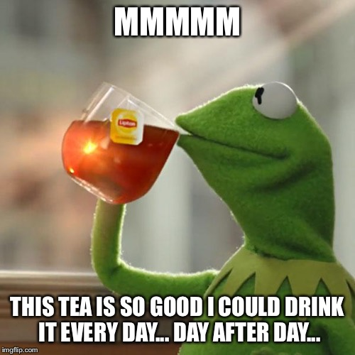But That's None Of My Business Meme | MMMMM THIS TEA IS SO GOOD I COULD DRINK IT EVERY DAY... DAY AFTER DAY... | image tagged in memes,but thats none of my business,kermit the frog | made w/ Imgflip meme maker