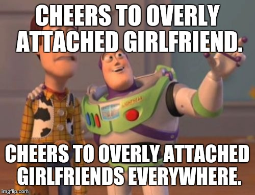 X, X Everywhere Meme | CHEERS TO OVERLY ATTACHED GIRLFRIEND. CHEERS TO OVERLY ATTACHED GIRLFRIENDS EVERYWHERE. | image tagged in memes,x, x everywhere,x x everywhere | made w/ Imgflip meme maker