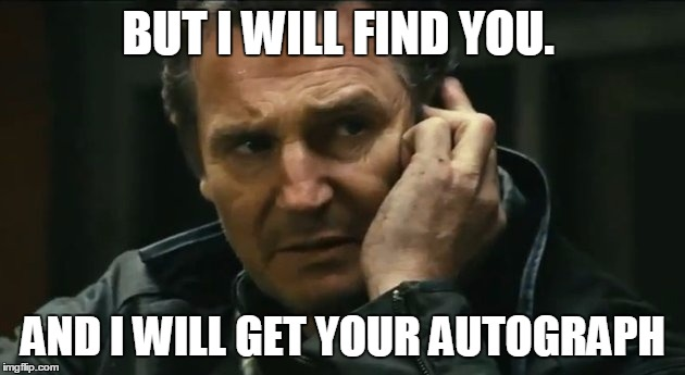BUT I WILL FIND YOU. AND I WILL GET YOUR AUTOGRAPH | made w/ Imgflip meme maker