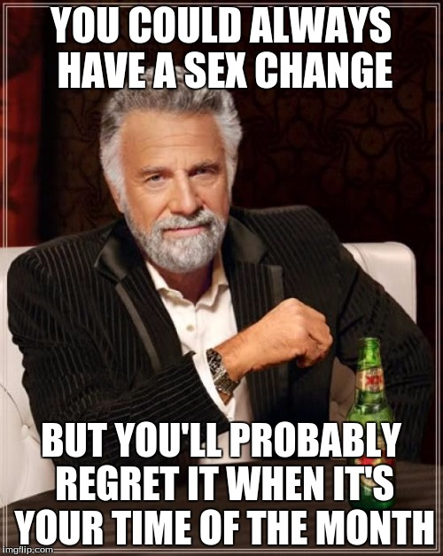 The Most Interesting Man In The World Meme | YOU COULD ALWAYS HAVE A SEX CHANGE BUT YOU'LL PROBABLY REGRET IT WHEN IT'S YOUR TIME OF THE MONTH | image tagged in memes,the most interesting man in the world | made w/ Imgflip meme maker