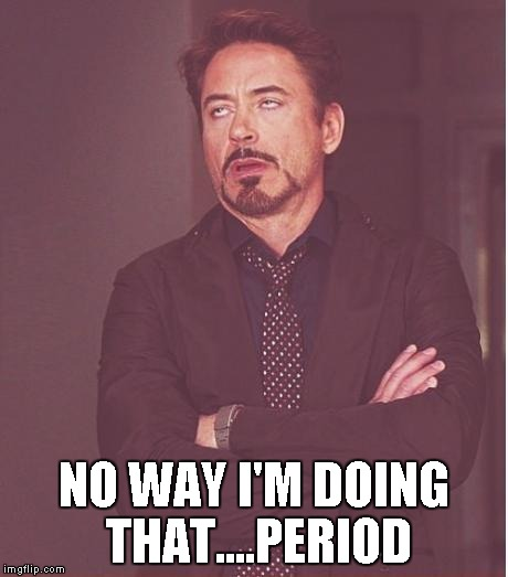 Face You Make Robert Downey Jr Meme | NO WAY I'M DOING THAT....PERIOD | image tagged in memes,face you make robert downey jr | made w/ Imgflip meme maker