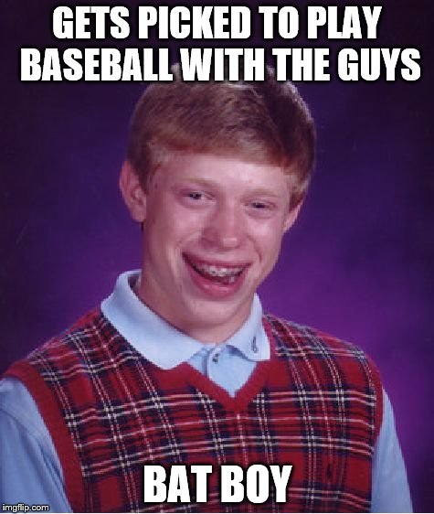Bad Luck Brian Meme | GETS PICKED TO PLAY BASEBALL WITH THE GUYS BAT BOY | image tagged in memes,bad luck brian | made w/ Imgflip meme maker